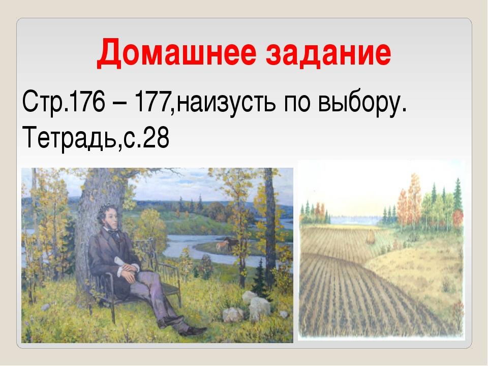 Домашнее задание Стр.176 – 177,наизусть по выбору. Тетрадь,с.28