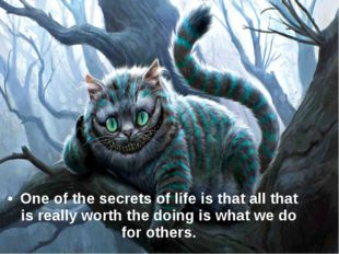 One of the secrets of life is that all that is really worth the doing is what