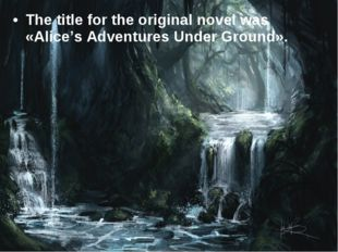 The title for the original novel was «Alice's Adventures Under Ground».