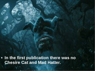 In the first publication there was no Chesire Cat and Mad Hatter.