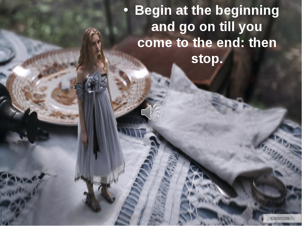 Begin at the beginning and go on till you come to the end: then stop.