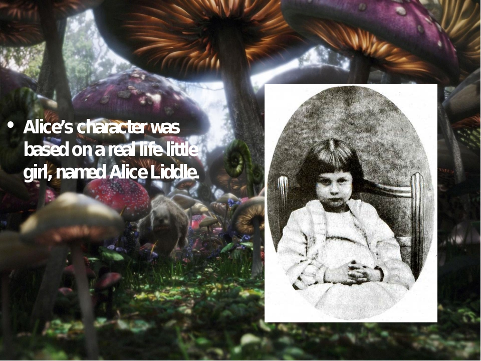 Alice's character was based on a real life little girl, named Alice Liddle.