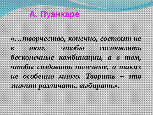 А. Пуанкаре «…творчество, конечно, состоит не в том, чтобы составлять бесконе...