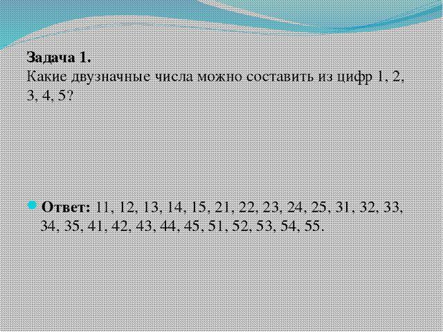Задача 1. Какие двузначные числа можно составить из цифр 1, 2, 3, 4, 5? Ответ...