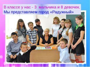 В классе у нас - 3 мальчика и 8 девочек. Мы представляем город «Радужный»
