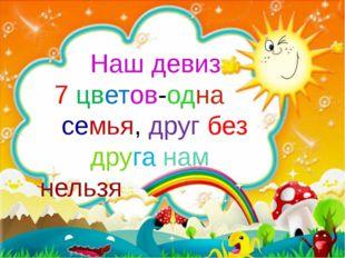 Наш девиз 7 цветов-одна семья, друг без друга нам нельзя