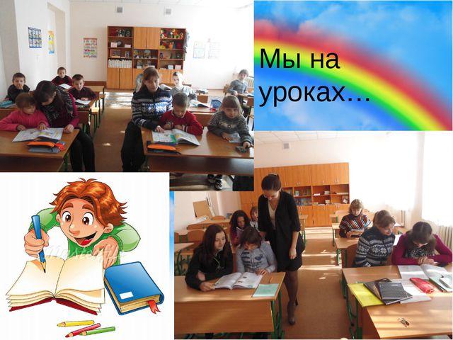 Мы на уроках…