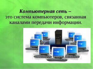 Компьютерная сеть – это система компьютеров, связанная каналами передачи инфо