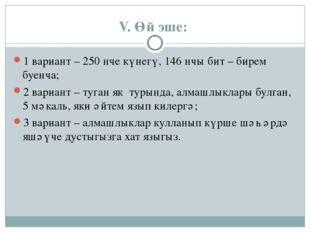 V. Өй эше: 1 вариант – 250 нче күнегү, 146 нчы бит – бирем буенча; 2 вариант