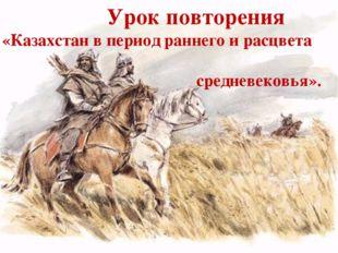 Урок повторения «Казахстан в период раннего и расцвета средневековья».