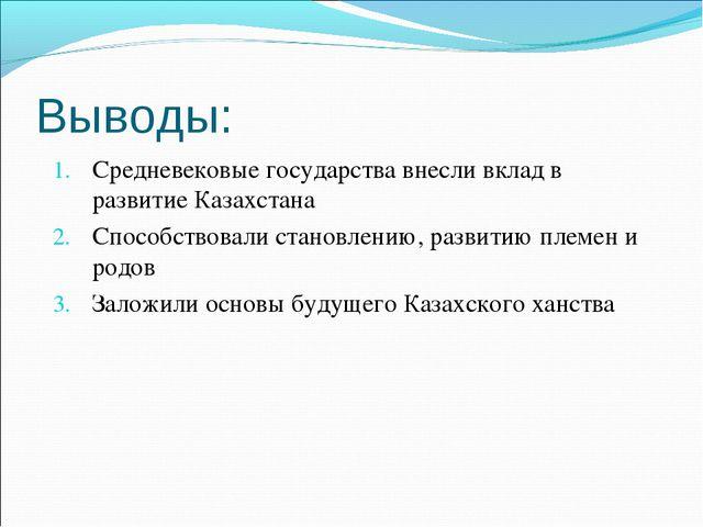 Выводы: Средневековые государства внесли вклад в развитие Казахстана Способст...