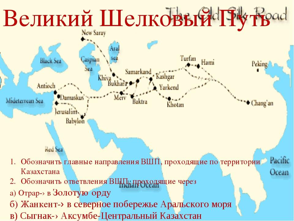 Великий Шелковый Путь Обозначить главные направления ВШП, проходящие по терри...