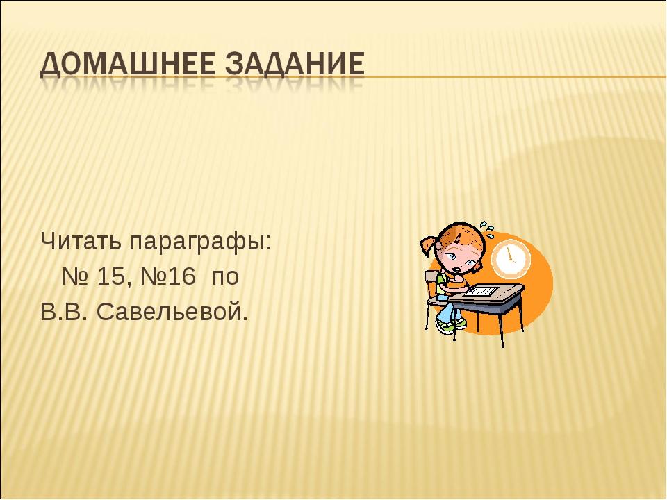 Читать параграфы: № 15, №16 по В.В. Савельевой.