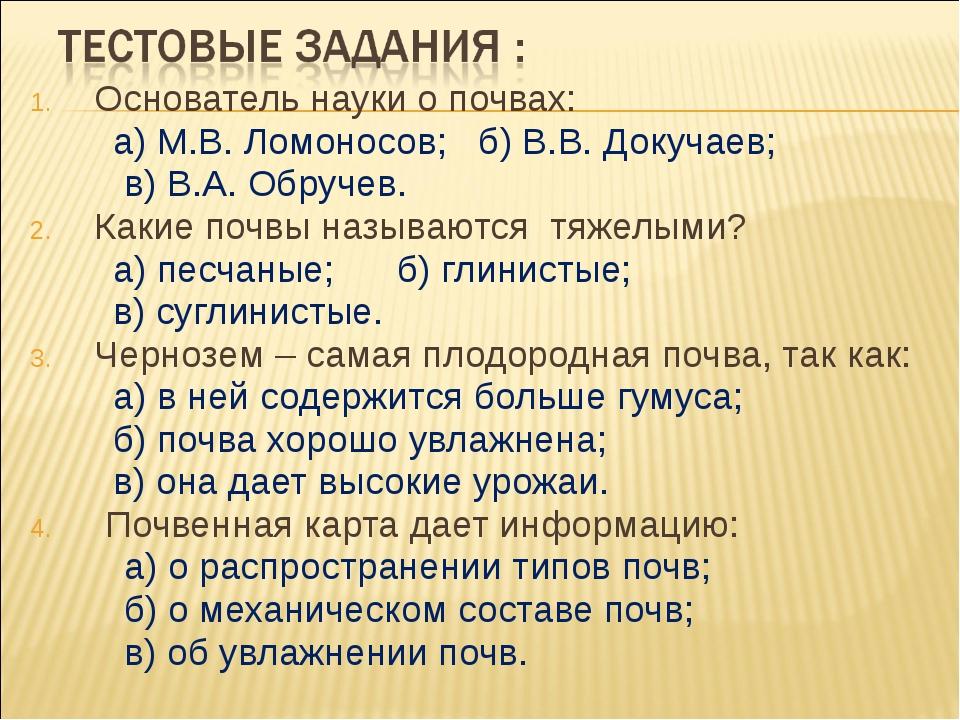 Основатель науки о почвах: а) М.В. Ломоносов; б) В.В. Докучаев; в) В.А. Обруч...