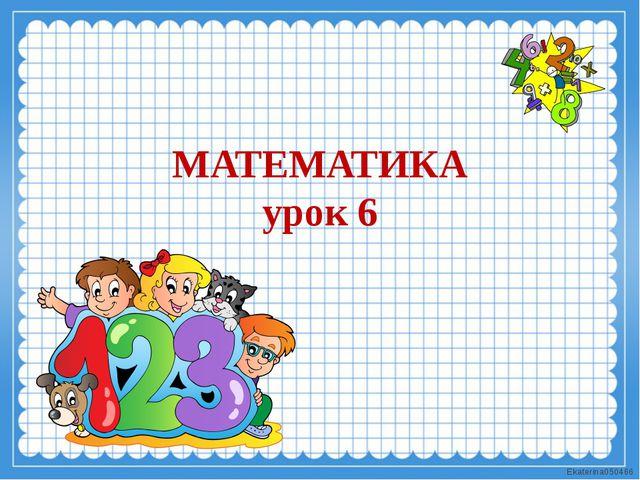 МАТЕМАТИКА урок 6 Ekaterina050466