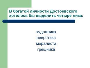 В богатой личности Достоевского хотелось бы выделить четыре лика: художника н