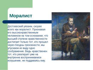 Моралист Достоевский уязвим, скорее всего как моралист. Признавая его высоко