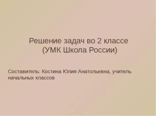 Решение задач во 2 классе (УМК Школа России) Составитель: Костина Юлия Анатол
