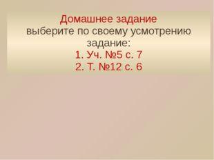 Домашнее задание выберите по своему усмотрению задание: 1. Уч. №5 с. 7 2. Т.
