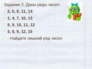 Задание 2. Даны ряды чисел: 2, 5, 8, 11, 14 1, 4, 7, 10, 13 8, 9, 10, 11, 12