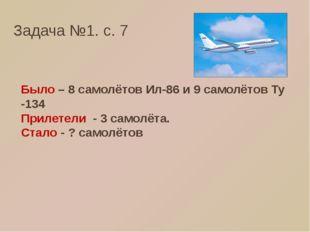 Задача №1. с. 7 Было – 8 самолётов Ил-86 и 9 самолётов Ту -134 Прилетели - 3