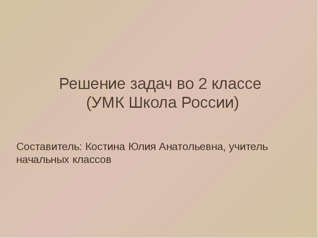 Решение задач во 2 классе (УМК Школа России) Составитель: Костина Юлия Анатол...