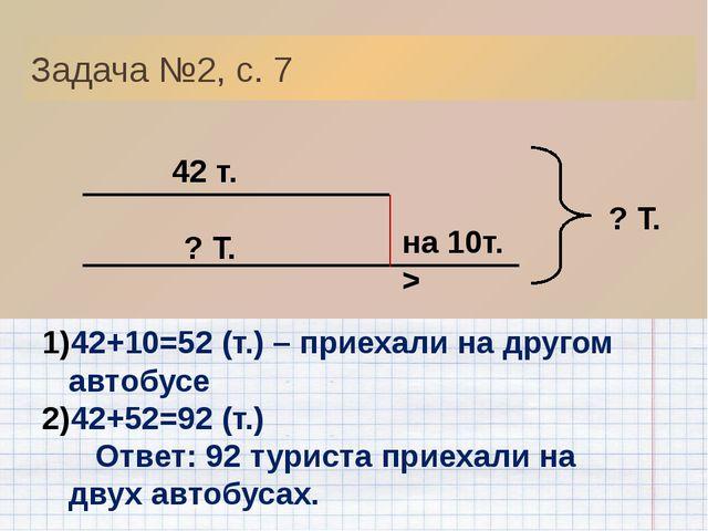 42 т. ? Т. на 10т. > ? Т. Задача №2, с. 7 42+10=52 (т.) – приехали на другом...