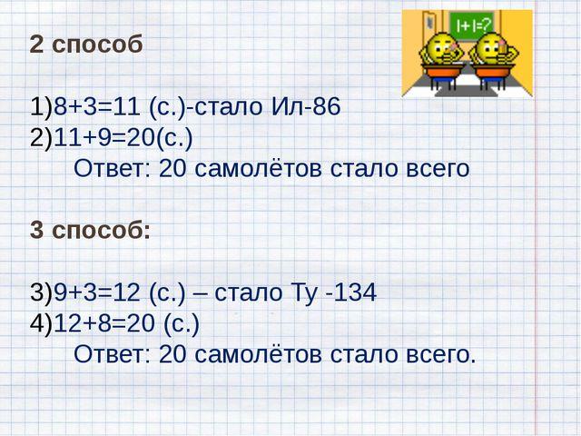 2 способ 8+3=11 (с.)-стало Ил-86 11+9=20(с.) Ответ: 20 самолётов стало всего...
