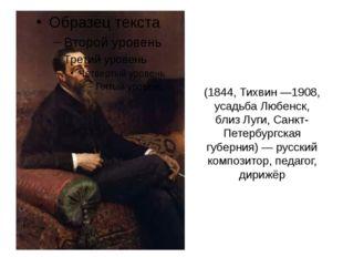 Никола́й Андре́евич Ри́мский-Ко́рсаков (1844, Тихвин —1908, усадьба Любенск,