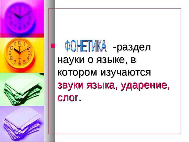-раздел науки о языке, в котором изучаются звуки языка, ударение, слог.