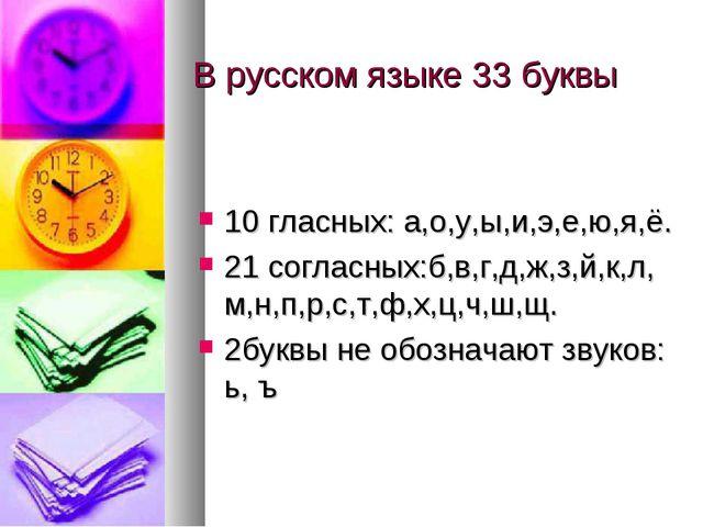 В русском языке 33 буквы 10 гласных: а,о,у,ы,и,э,е,ю,я,ё. 21 согласных:б,в,г,...