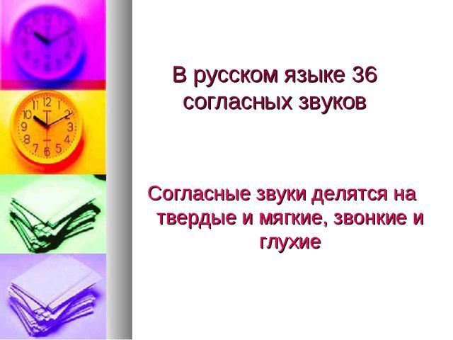 В русском языке 36 согласных звуков Согласные звуки делятся на твердые и мягк...