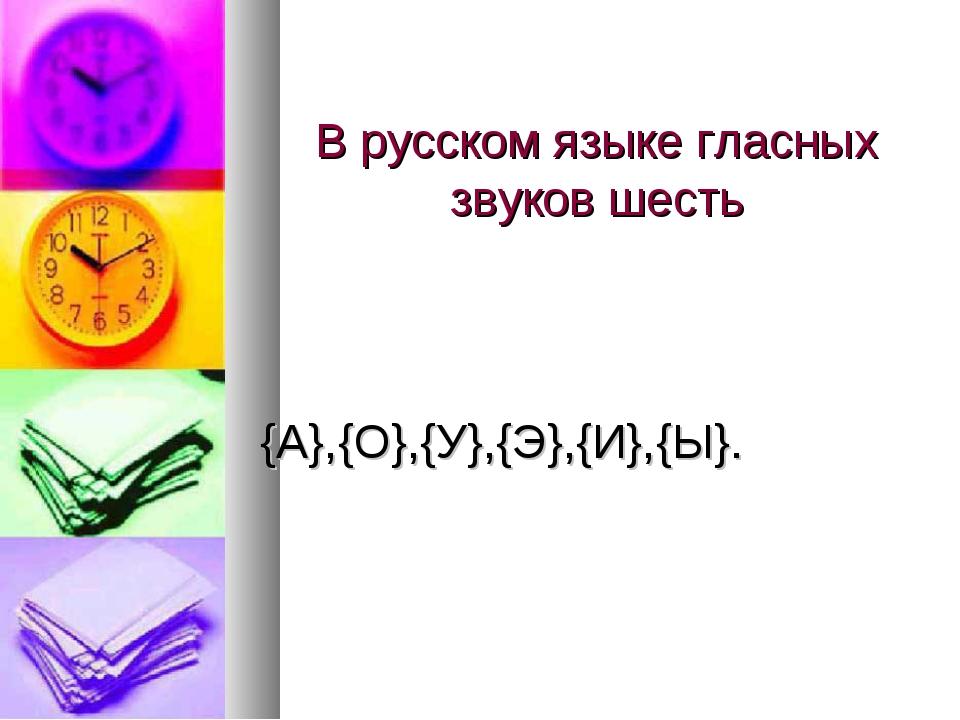 В русском языке гласных звуков шесть {А},{O},{У},{Э},{И},{Ы}.