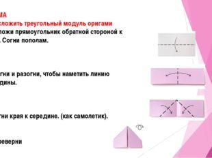 СХЕМА Как сложить треугольный модуль оригами 1.Положи прямоугольник обратной