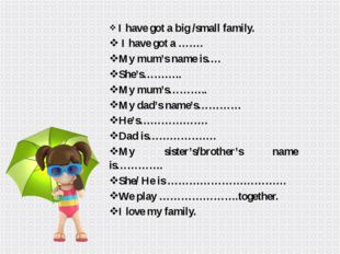 I have got a big /small family. I have got a ……. My mum's name is…. She's………