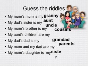 Guess the riddles My mum's mum is my My dad's sister is my My mum's brother i