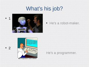 What's his job? 1 2 He's a robot-maker. He's a programmer.
