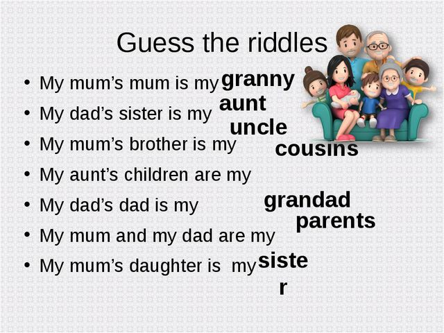Guess the riddles My mum's mum is my My dad's sister is my My mum's brother i...
