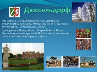 Эту землю ЮНЕСКО причисляет к выдающимся культурным местам мира. 350 музеев,