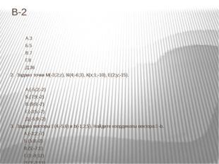 В-2 1. Найдите длину вектора А͞В, если А(3;4;-7), В(-1;6;-3) А.3 Б.5 В.7 Г.8
