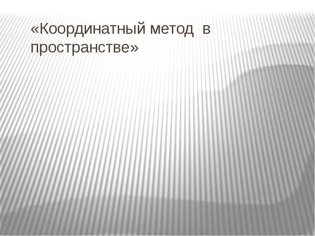 «Координатный метод в пространстве»