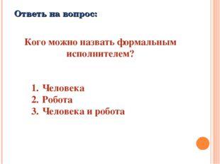 Ответь на вопрос: Кого можно назвать формальным исполнителем? Человека Робота