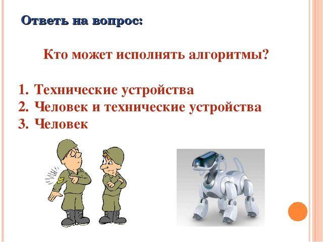 Ответь на вопрос: Кто может исполнять алгоритмы? Технические устройства Челов...