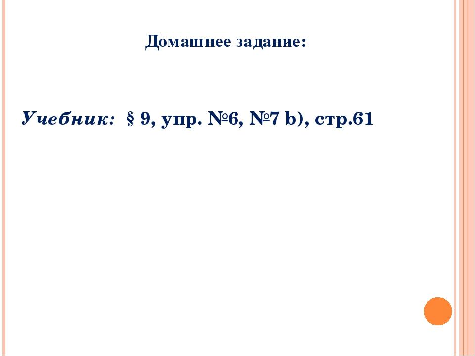 Домашнее задание: Учебник: § 9, упр. №6, №7 b), стр.61