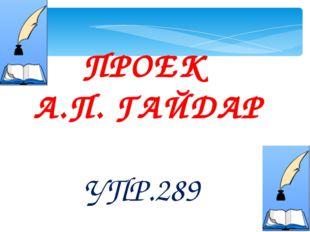 ПРОЕК А.П. ГАЙДАР УПР.289