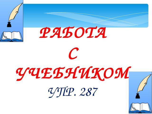 РАБОТА С УЧЕБНИКОМ УПР. 287