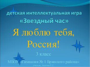 Я люблю тебя, Россия! 3 класс МБОУ «Гимназия № 1 Брянского района» учитель: А