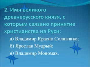 а) Владимир Красно Солнышко; б) Ярослав Мудрый; в) Владимир Мономах.