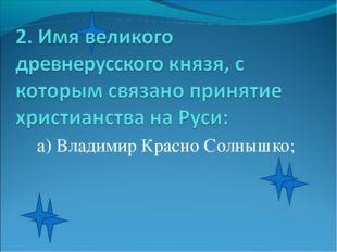 а) Владимир Красно Солнышко;