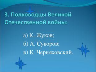а) К. Жуков; б) А. Суворов; в) К. Черняховский.